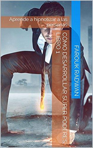 Cómo Desarrollar Súper Poderes, Libro 1: Aprende a hipnotizar a las personas por M. Farouk Radwan