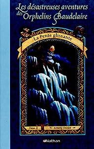 """Afficher """"Les désastreuses aventures des orphelins Baudelaire n° 10 La pente glissante"""""""