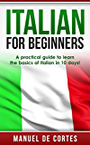 Italian: Italian For Beginners: A Practical Guide to Learn the Basics of Italian in 10 Days!  (Italian, German, French, Spanish, ) (Italian, Learn Italian, ... Learn German, Language) (English Edition)