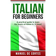 Italian: Italian For Beginners: A Practical Guide to Learn the Basics of Italian in 10 Days! (Italian, Learn Italian, Learn Spanish, Spanish, Learn French, ... Learn German, Language) (English Edition)