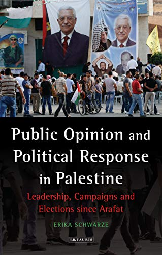 Public Opinion and Political Response in Palestine: Leadership, Campaigns and Elections Since Arafat (Library of Modern Middle East Studies)