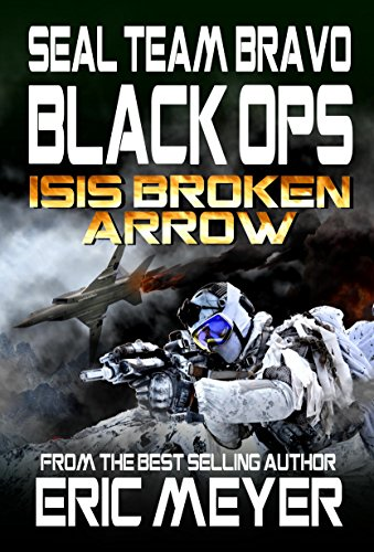 SEAL Team Bravo: Black Ops – ISIS Broken Arrow (SEAL Team Bravo: Black Ops - Short Reads Book 1)