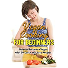 Vegan Cooking for Beginners: How to become a Vegan with 50 Quick and Easy Recipes (Vegan Cooking, Vegan diet books, Vegan diet for weight loss, Vegan diet ... recipes, Vegan cookbooks) (English Edition)