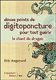 Douze points de digitopuncture pour tout guérir : Le chant du dragon