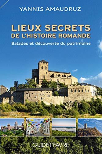 Lieux secrets de l'histoire romande - Ballades et découverte du patrimoine