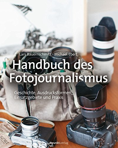 Handbuch des Fotojournalismus: Geschichte, Ausdrucksformen, Einsatzgebiete und Praxis