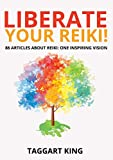 Liberate Your Reiki!: 86 Articles about Reiki: One Inspiring Vision
