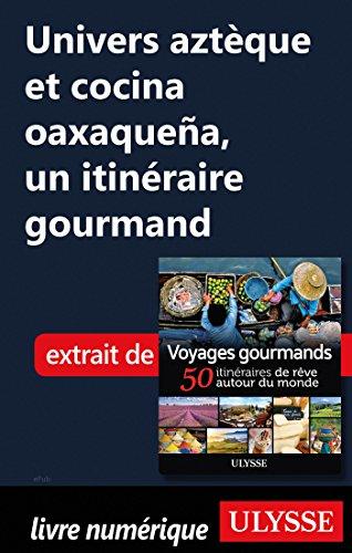 Descargar Libro Univers aztèque et cocina oaxaquena - Un itinéraire gourmand de Collectif
