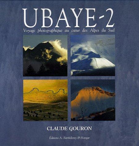 Ubaye : Tome 2, Voyage photographique au coeur des Alpes du Sud par Claude Gouron