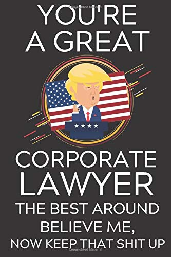 Trump You're A Great Corporate Lawyer The Best Believe Me, Now Keep That Shit Up: Lined Journal Notebook, 6x9, Soft Cover, Matte Finish, Funny ... and Men To Write In, Lawyer Gift 110 Page