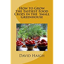 How to Grow the Tastiest Food Crops in the  Small Greenhouse (English Edition)