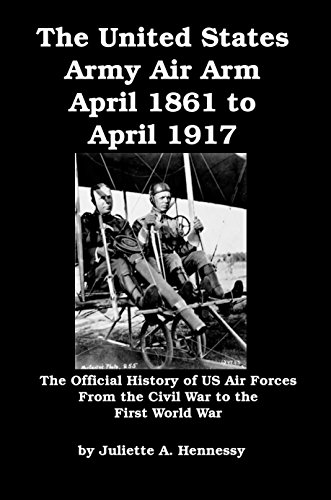 the-united-states-army-air-arm-april-1861-to-april-1917-the-official-history-of-us-air-forces-from-t