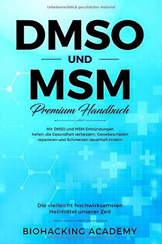 DMSO und MSM - Premium Handbuch: Die vielleicht hochwirksamsten Heilmittel unserer Zeit. Mit DMSO und MSM Entzündungen heilen, die Gesundheit verbessern, Gewebeschäden reparieren und Schmerzen lindern