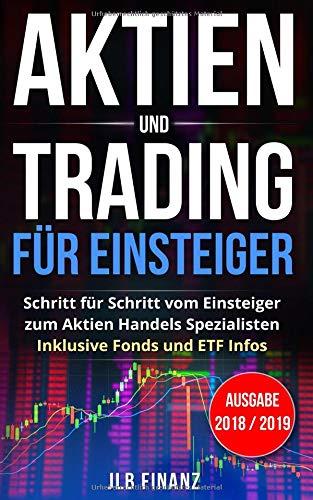 Aktien und Trading für Einsteiger: Schritt für Schritt vom Einsteiger zum Aktien Handels Spezialisten - Inklusive Fonds und ETF Infos - Ausgabe 2018 / 2019