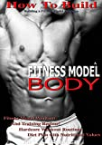 How To Build A Fitness Model Body: Building A Fitness Model Physique, Fitness Model Workout and Training Regime, Hardcore Workout Routines, Diet Plan with Nutritional Values