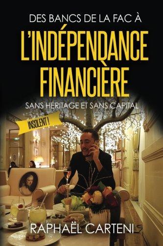 Des bancs de la fac à l'indépendance financière: (sans héritage et sans capital) par Raphaël Carteni