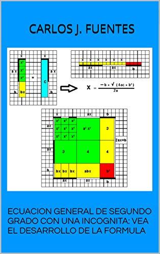 Ecuacion General de Segundo Grado con Una Incognita: Vea el desarrollo de la formula (El Arte de la Lógica nº 3) por Carlos J. Fuentes