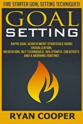 Goal Setting: Rapid Goal Achievement Strategies Using Visualization, Meditation, NLP Techniques, Willpower, Creativity, And A Morning Routine! by Ryan Cooper (2015-07-31)