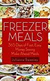 Freezer Meals: 365 Days of Quick & Easy, Make-Ahead Meals For Busy Families (Freezer Recipes, Freezer Cooking, Dump Dinners, Make Ahead, Slow Cooker)