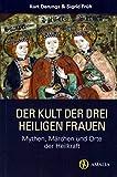 Der Kult der drei heiligen Frauen: Mythen, Märchen und Orte der Heilkraft - Kurt Derungs, Sigrid Früh