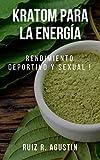 kratom Para la Energía : Rendimiento Deportivo y Rendimiento Sexual !: (Potente Planta Natural, Claridad Mental, Suplementos Herbales, Aumento de Energía, Kratom para Masa Muscular, Pérdida de Peso)