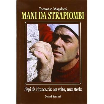 Mani Da Strapiombi. Bepi De Francesch: Un Volto, Una Storia