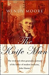 The Knife Man. The Extraordinary Life and Times of John Hunter, Father of Modern Surgery: Written by Wendy Moore, 2005 Edition, (Edition Unstated) Publisher: Bantam Press [Hardcover]