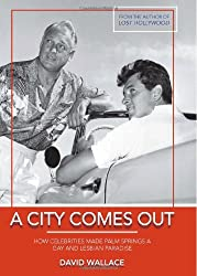 A City Comes Out: How Celebrities Made Palm Springs a Gay and Lesbian Paradise: The Gay and Lesbian History of Palm Springs