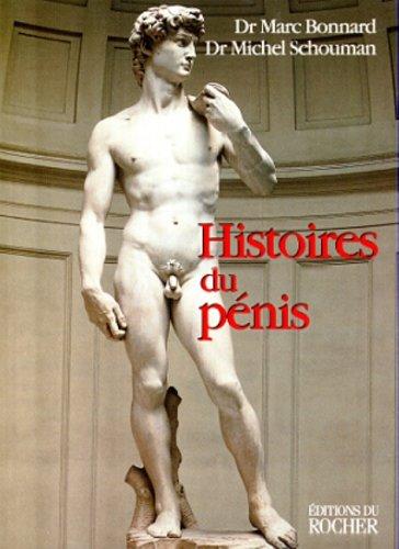 HISTOIRES DU PENIS. Le sexe de l'homme vu au travers de la médecine, la psychologie, la mythologie, l'histoire, l'ethnologie et l'art