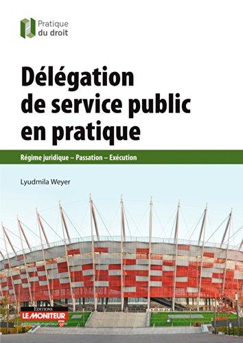 Délégation de service public en pratique: Régime juridique - Passation - Exécution par Lyudmila Weyer