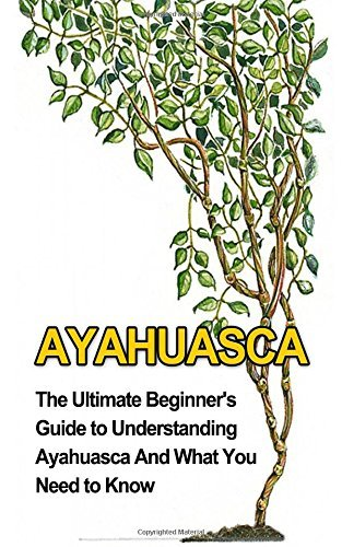 Ayahuasca: The Ultimate Beginner's Guide to Understanding Ayahuasca And What You Need to Know (Yage, Psychedelic, DMT) by Brad Durant (2014-06-07)