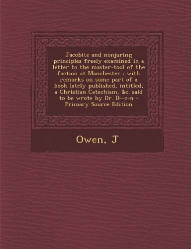 Jacobite and Nonjuring Principles Freely Examined in a Letter to the Master-Tool of the Faction at Manchester: With Remarks on Some Part of a Book Catechism, C. Said to Be Wrote by Dr. D-C-N