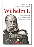 Wilhelm I.: Deutscher Kaiser - König von Preußen - Nationaler Mythos - Guntram Schulze-Wegener