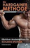 Die Hardgainer-Methode: Effektiver Muskelaufbau für schlanke Sportler (Aufbau von Muskelmasse, richtige Ernährung, die richtigen Übungen, Trainingsplan und Motivation)