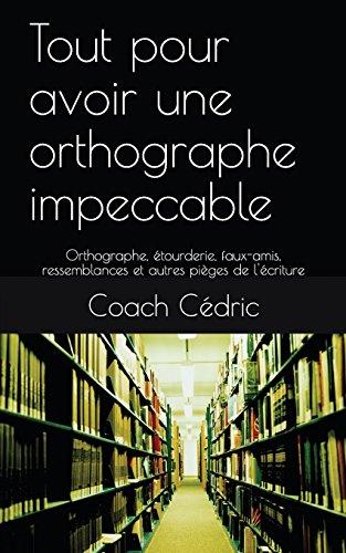 Tout pour avoir une orthographe impeccable: Orthographe, étourderie, faux-amis, ressemblances et autres pièges de l'écriture par Coach Cédric