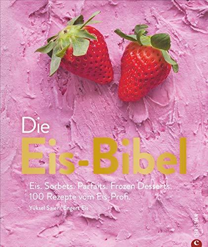 Die Eis-Bibel. Eis, Sorbets, Parfaits, Frozen Desserts. 100 kreative Eis-Rezepte für die Eismaschine.