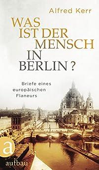 Was ist der Mensch in Berlin?: Briefe eines europäischen Flaneurs
