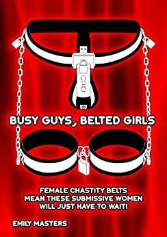 Busy Guys, Belted Girls: Female Chastity Belts Mean These Submissive Women Will Just Have to Wait! (English Edition) de [Masters, Emily]