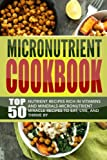 Micronutrient Cookbook: Top 50 Nutrient Recipes Rich in Vitamins And Minerals-Micronutrient Miracle Recipes To Eat, Live, And Thrive By