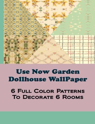 Use Now Garden Dollhouse Wallpaper: 6 Full Color Patterns To Decorate 6 Rooms: Volume 11 (Use Now Dollhouse Wallpaper)