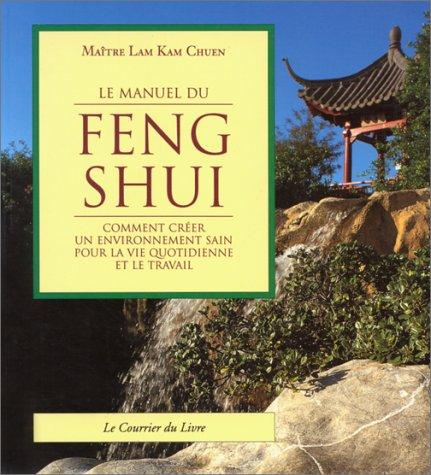 LE MANUEL DU FENG SHUI. Comment créer un environnement sain pour la vie quotidienne et le travail par Lam Kam Chuen
