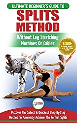Stretching for Splits: The Ultimate Beginner's Flexibility Stretching for Splits Guide - Safe & Easy Splits Exercises Guide to Stretch Painlessly (No Machines, ... or Equipment Needed) (English Edition)