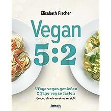 Vegan 5:2: 5 Tage vegan genießen 2 Tage vegan fasten Gesund abnehmen ohne Verzicht