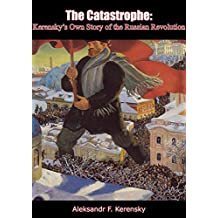 The Catastrophe: Kerensky's Own Story of the Russian Revolution (English Edition)