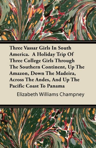 Three Vassar Girls In South America. A Holiday Trip Of Three College Girls Through The Southern Continent, Up The Amazon, Down The Madeira, Across The Andes, And Up The Pacific Coast To Panama
