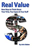 Real Value: New Ways to Think about Your Time, Your Space & Your Stuff