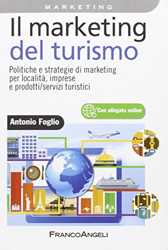 Il marketing del turismo. Politiche e strategie di marketing per località, imprese e prodotti/servizi turistici