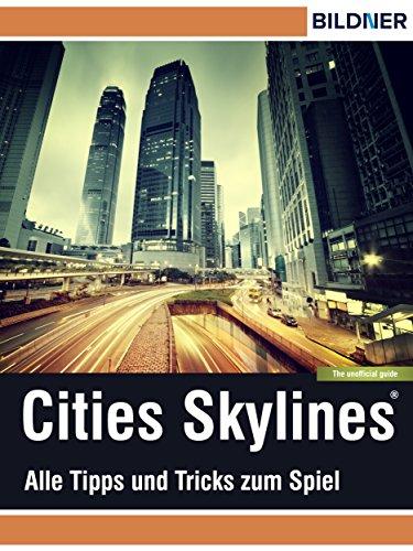 Cities: Skylines - Alles Tipps und Tricks zum Spiel!: The unoffical Guide - Die inoffizielle Anleitung (Wo&Wie / Die schnelle Hilfe)