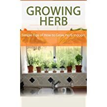 Growing Herb Indoors: Simple Tips of How to Grow Herb Indoors (English Edition)