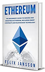 Ethereum: The Beginner's Guide to Mining and Investing in Ethereum, including smart contracts and Blockchain Technology (Cryptocurrency, Investing, Trading, Mining Book 1) (English Edition)
